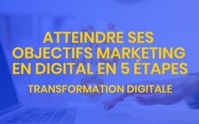 Transformation digitale #4 – atteindre ses objectifs marketing en digital en 5 étapes