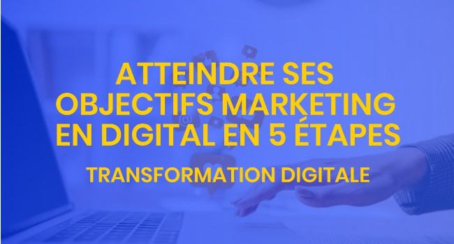 atteindre ses objectifs marketing en digital en 5 étapes