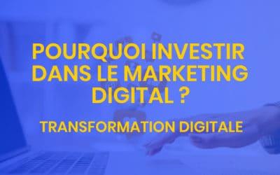 Transformation digitale #8 – Pourquoi investir dans le marketing digital ?
