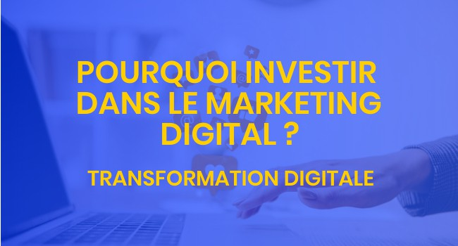 Pourquoi investir dans le marketing digital
