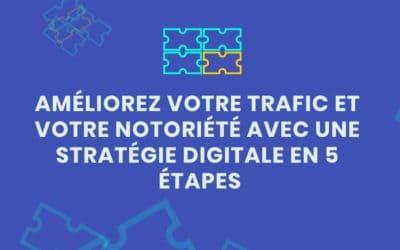 Améliorez votre trafic et votre notoriété avec une stratégie digitale en 5 étapes