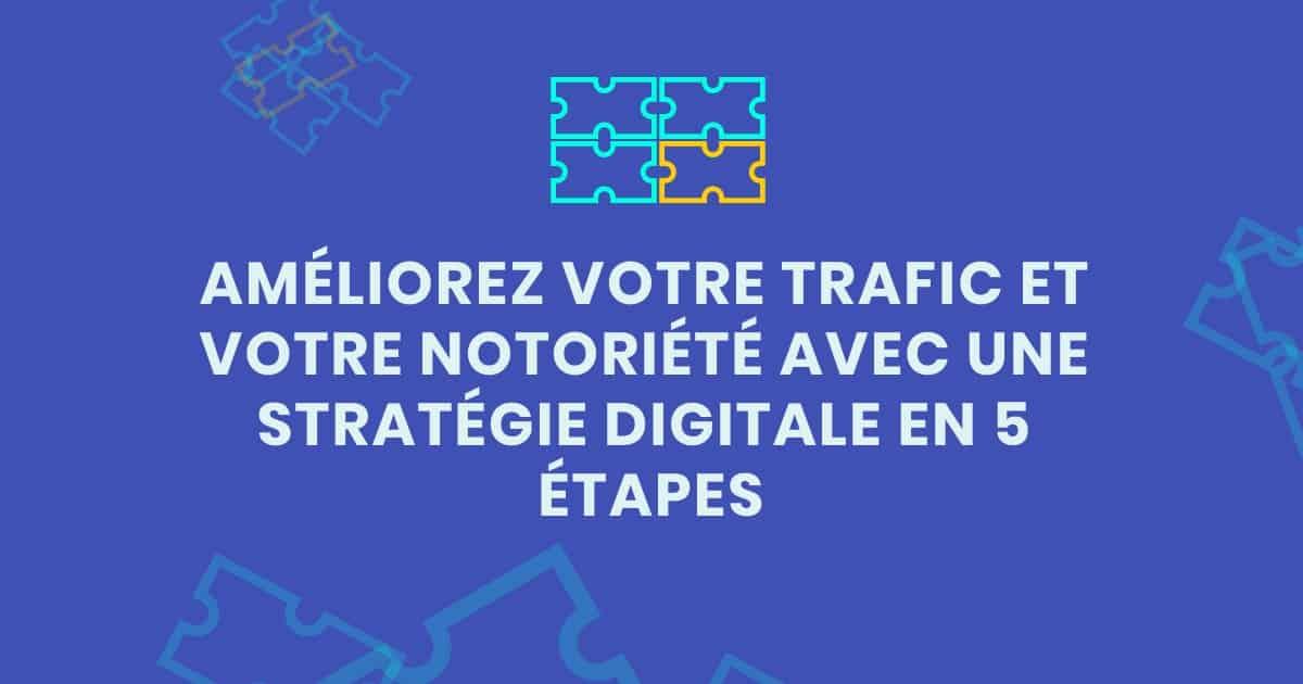 Améliorez votre trafic et votre notoriété - stratégie digitale