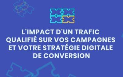 L'impact d'un trafic web qualifié sur vos campagnes et votre stratégie digitale de conversion