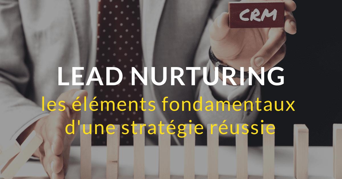 Les éléments fondamentaux d'une stratégie de lead nurturing