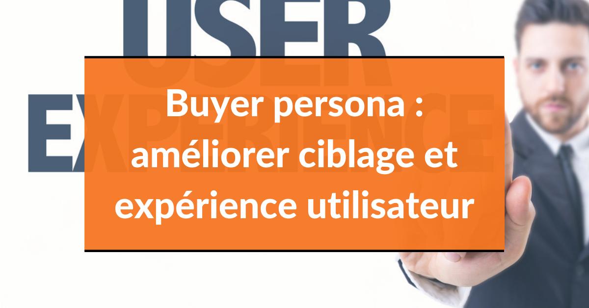 Buyer persona : améliorer ciblage et expérience utilisateur