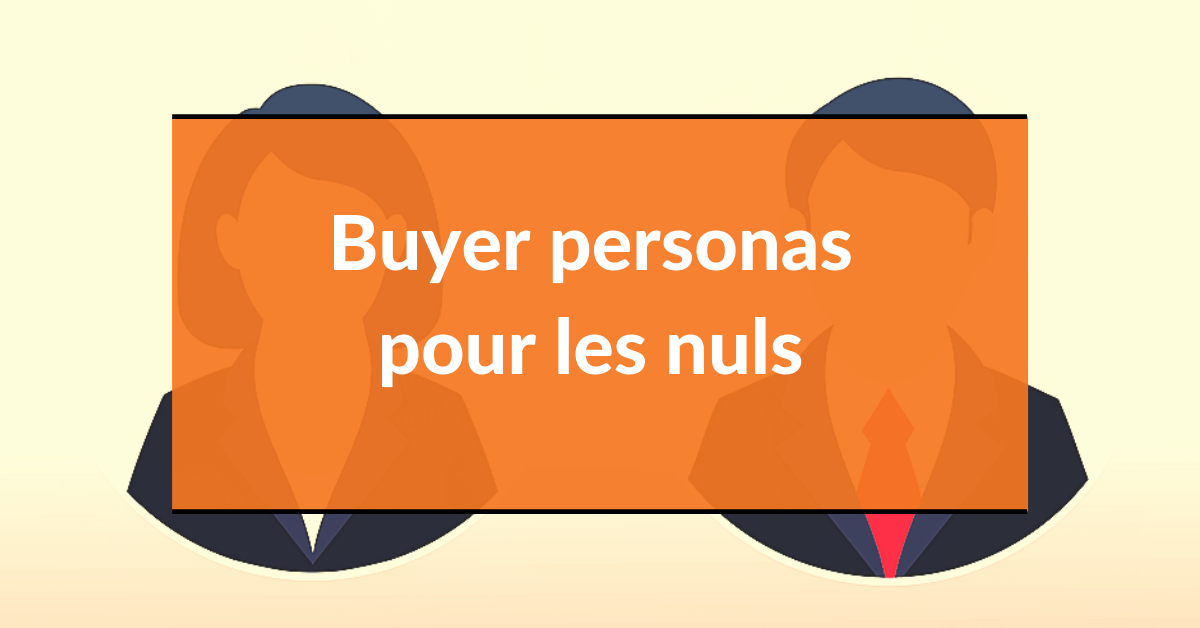 Buyer persona #1 – buyer personas pour les nuls