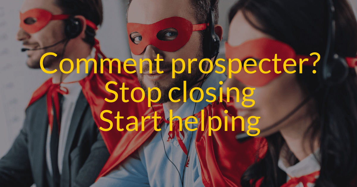 Comment bien prospecter : Stop closing, start helping