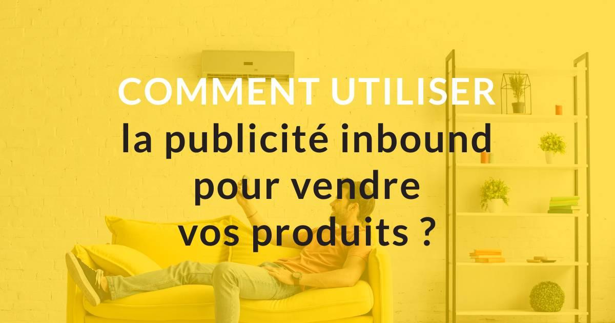 Comment utiliser la publicité inbound pour vendre vos produits ?