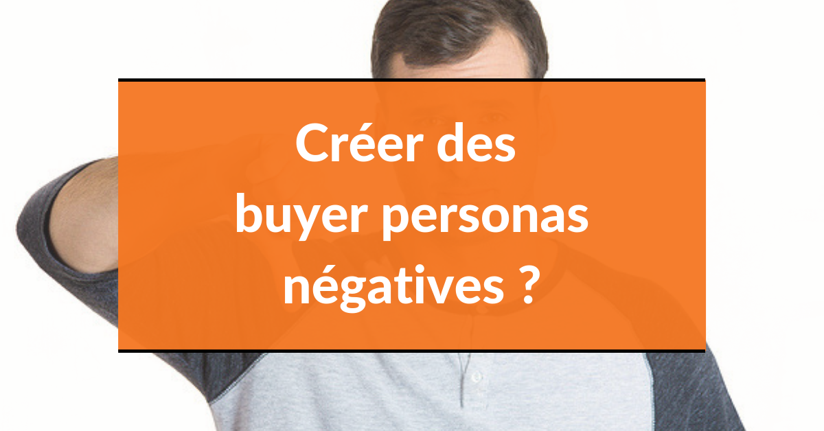 Buyer persona #5 – créer des buyer personas négatives ?