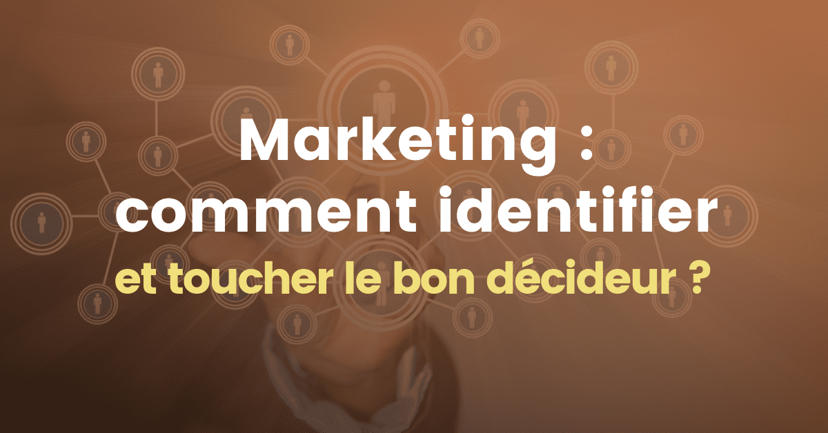 Marketing : comment identifier et toucher le bon décideur ?