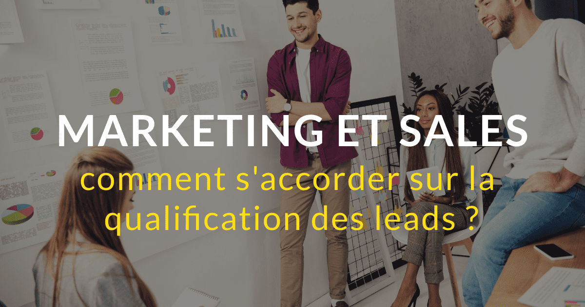 Marketing et sales : comment s'accorder sur la qualification des leads ?