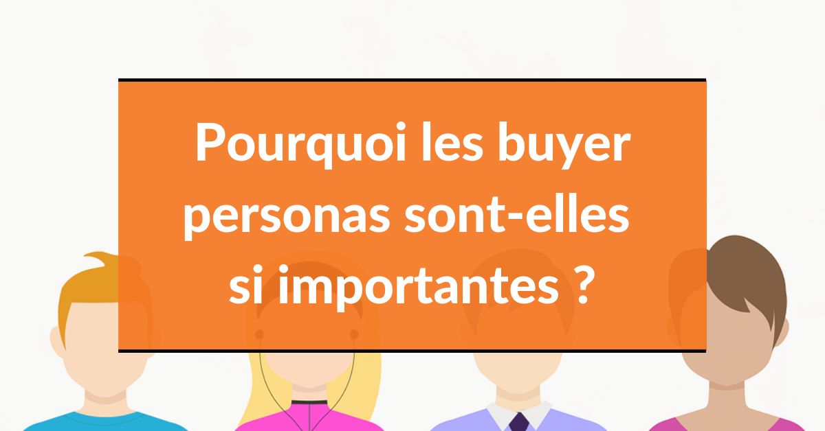 Buyer persona #2 – Pourquoi les buyer personas sont-elles importantes?