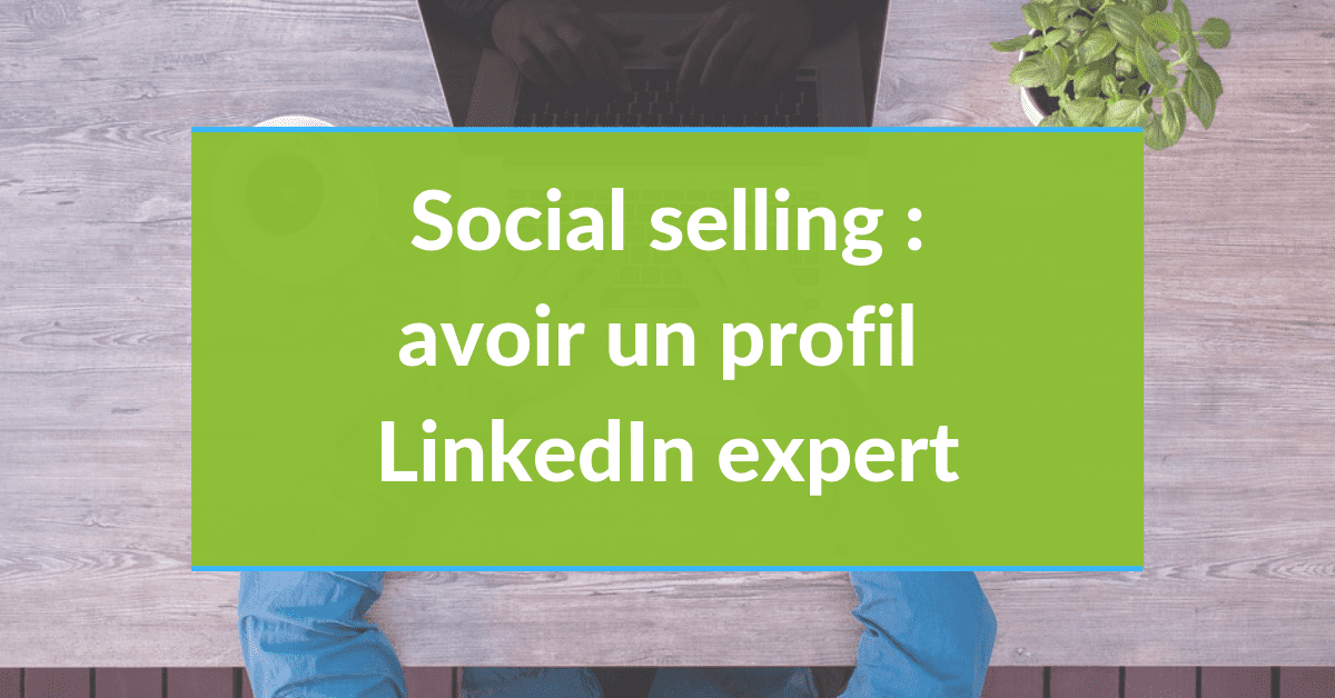 Social selling #21 - Avoir un profil LinkedIn Expert