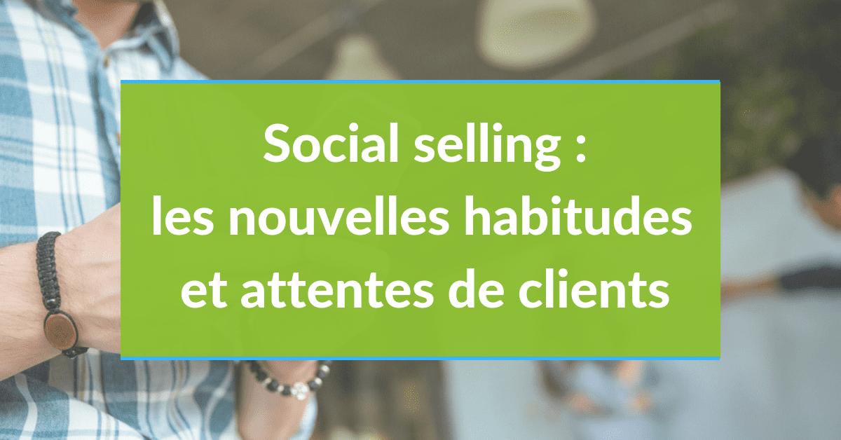 Social Selling #2 - Les nouvelles habitudes et attentes des clients