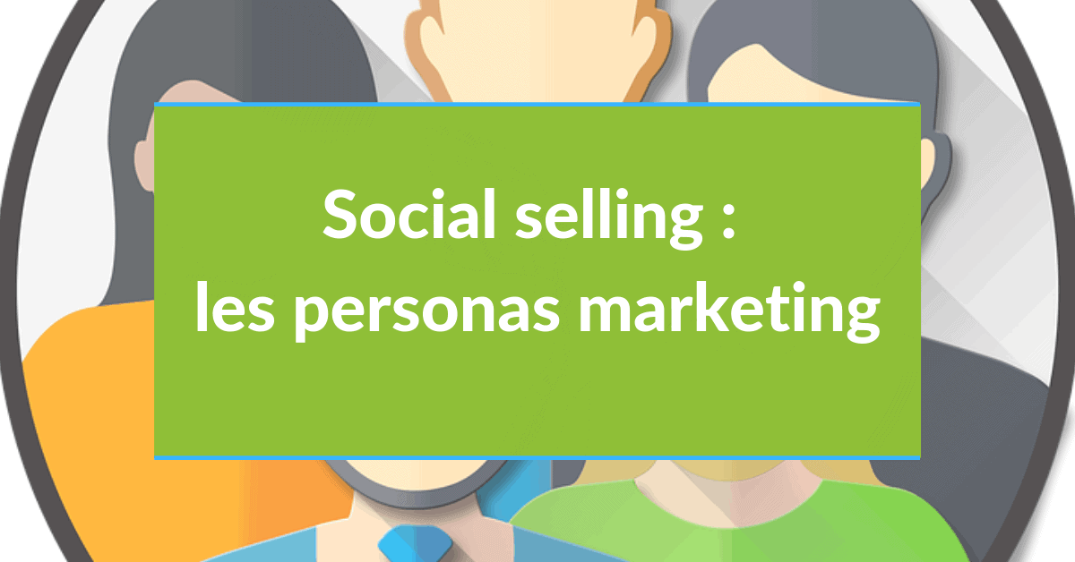 Social Selling #6 - les personas marketing