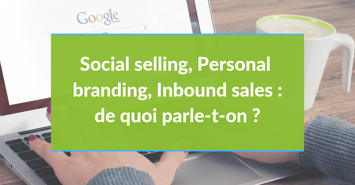 Social selling Personal branding Inbound sales : de quoi parle-on ?