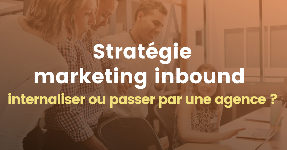 Stratégie marketing inbound : internaliser ou passer par une agence ?