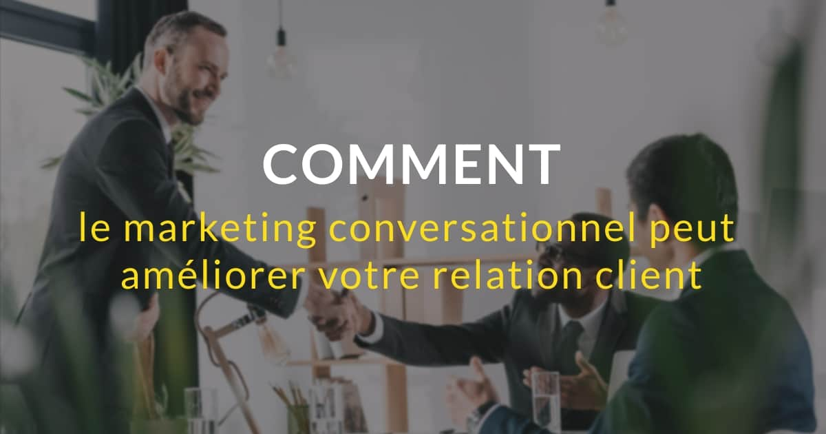 Le marketing conversationnel au service de la relation client : de quelles façons ?