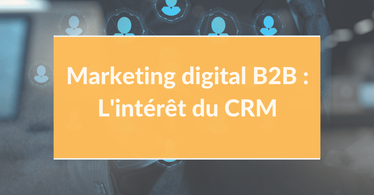 Marketing digital B2B #5 – L'intérêt du CRM