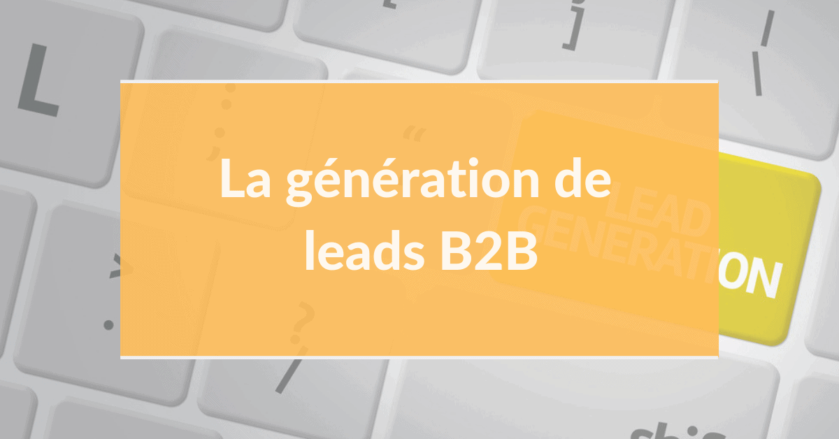 Marketing digital B2B #12 – La génération de leads B2B