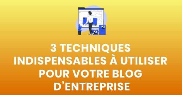 3 techniques indispensables à utiliser pour votre blog d'entreprise